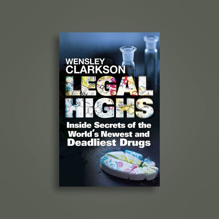 Legal Highs: Inside Secrets of the World's Newest and Deadliest Drugs -  Wensley Clarkson Near Me | NearSt